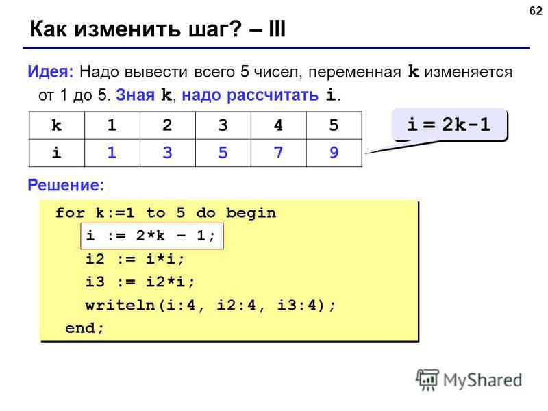 62 Как изменить шаг? – III Идея: Надо вывести всего 5 чисел, переменная k изменяется от 1 до 5. Зная k, надо рассчитать i. Решение: k12345 i13579 i = 2k-1 for k:=1 to 5 do begin ??? i2 := i*i; i3 := i2*i; writeln(i:4, i2:4, i3:4); end; for k:=1 to 5