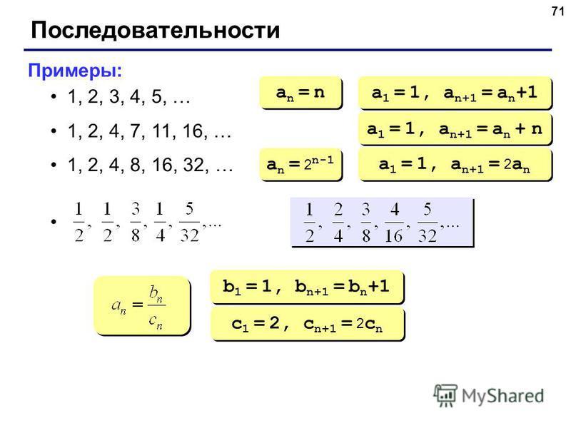 71 Последовательности Примеры: 1, 2, 3, 4, 5, … 1, 2, 4, 7, 11, 16, … 1, 2, 4, 8, 16, 32, … an = nan = n an = nan = n a 1 = 1, a n+1 = a n +1 a 1 = 1, a n+1 = a n + n a n = 2 n-1 a 1 = 1, a n+1 = 2 a n b 1 = 1, b n+1 = b n +1 c 1 = 2, c n+1 = 2 c n