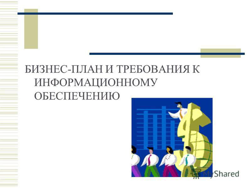 БИЗНЕС-ПЛАН И ТРЕБОВАНИЯ К ИНФОРМАЦИОННОМУ ОБЕСПЕЧЕНИЮ