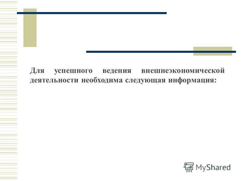 Для успешного ведения внешнеэкономической деятельности необходима следующая информация: