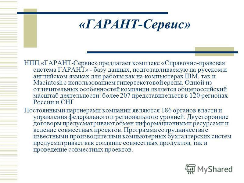 «ГАРАНТ-Сервис» НПП «ГАРАНТ-Сервис» предлагает комплекс «Справочно-правовая система ГАРАНТ» - базу данных, подготавливаемую на русском и английском языках для работы как на компьютерах IBM, так и Macintosh с использованием гипертекстовой среды. Одной
