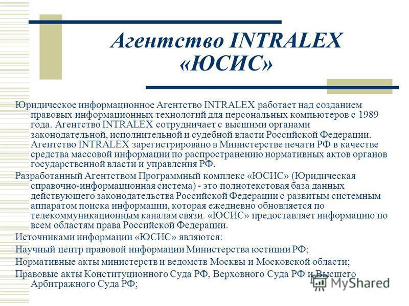 Агентство INTRALEX «ЮСИС» Юридическое информационное Агентство INTRALEX работает над созданием правовых информационных технологий для персональных компьютеров с 1989 года. Агентство INTRALEX сотрудничает с высшими органами законодательной, исполнител