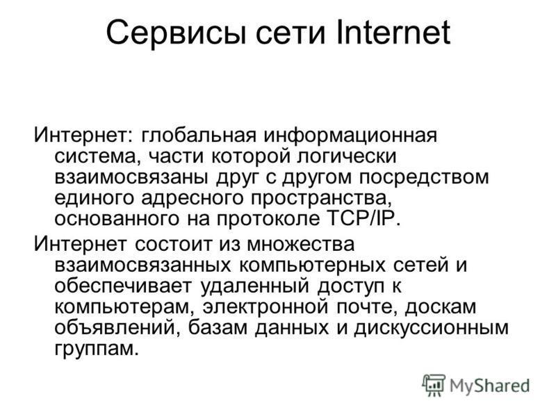 Сервисы сети Internet Интернет: глобальная информационная система, части которой логически взаимосвязаны друг с другом посредством единого адресного пространства, основанного на протоколе TCP/IP. Интернет состоит из множества взаимосвязанных компьюте