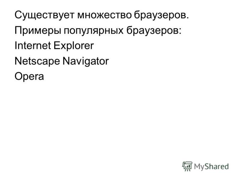 Cуществует множество браузеров. Примеры популярных браузеров: Internet Explorer Netscape Navigator Opera