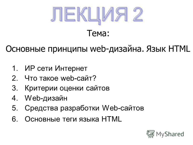 1. ИР сети Интернет 2. Что такое web-сайт? 3. Критерии оценки сайтов 4.Web-дизайн 5. Средства разработки Web-сайтов 6. Основные теги языка HTML Тема: Основные принципы web-дизайна. Язык HTML