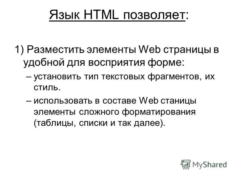 Язык HTML позволяет: 1) Разместить элементы Web страницы в удобной для восприятия форме: –установить тип текстовых фрагментов, их стиль. –использовать в составе Web станицы элементы сложного форматирования (таблицы, списки и так далее).