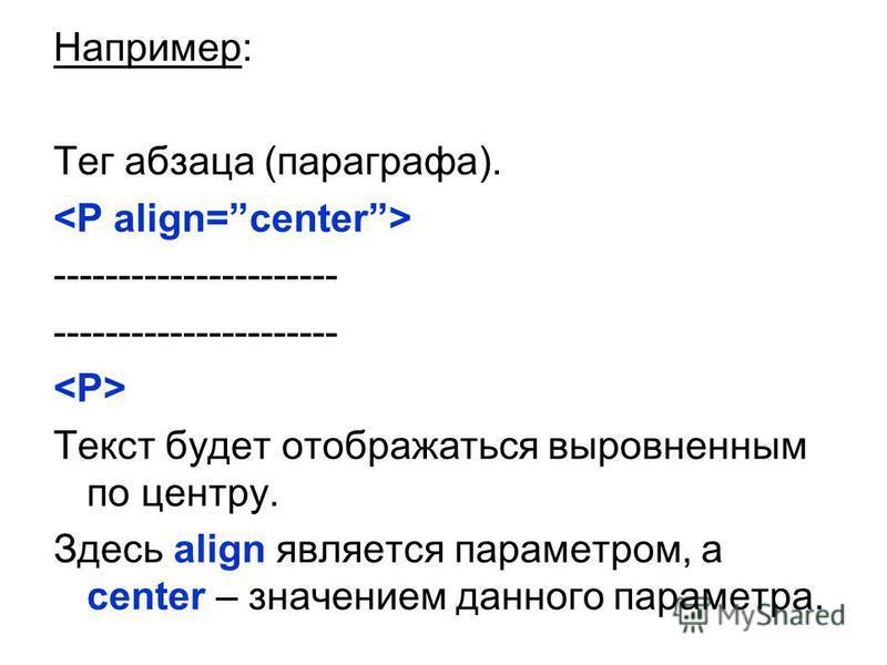 Например: Тег абзаца (параграфа). ---------------------- Текст будет отображаться выровненным по центру. Здесь align является параметром, а center – значением данного параметра.