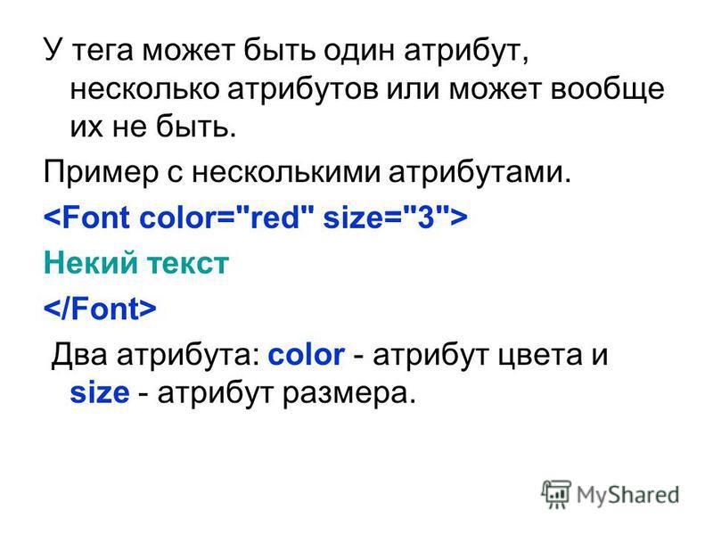 У тега может быть один атрибут, несколько атрибутов или может вообще их не быть. Пример с несколькими атрибутами. Некий текст Два атрибута: color - атрибут цвета и size - атрибут размера.