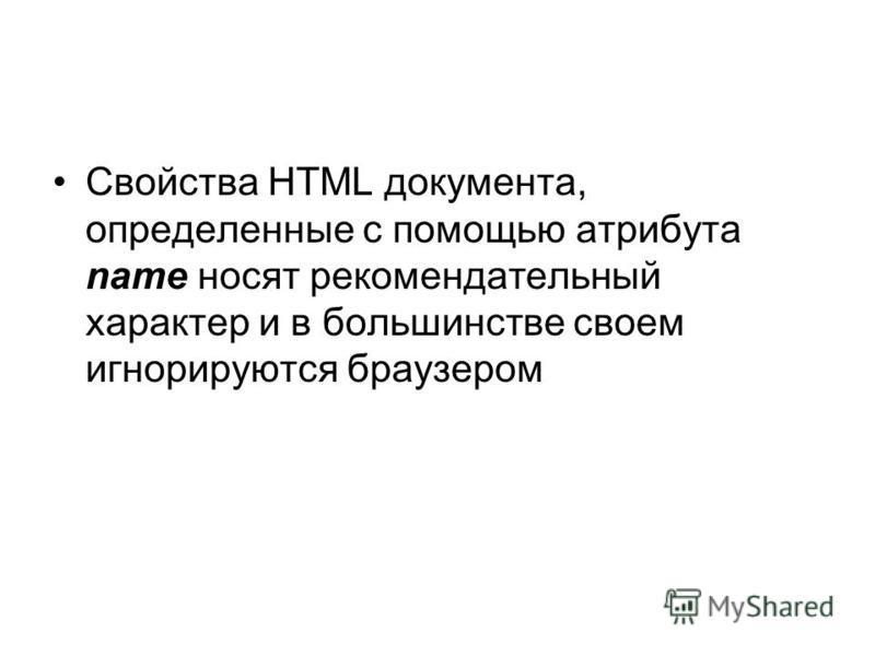 Свойства HTML документа, определенные с помощью атрибута name носят рекомендательный характер и в большинстве своем игнорируются браузером