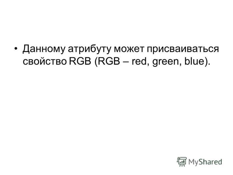 Данному атрибуту может присваиваться свойство RGB (RGB – red, green, blue).