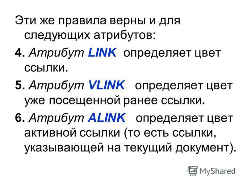 Эти же правила верны и для следующих атрибутов: 4. Атрибут LINK определяет цвет ссылки. 5. Атрибут VLINK определяет цвет уже посещенной ранее ссылки. 6. Атрибут ALINK определяет цвет активной ссылки (то есть ссылки, указывающей на текущий документ).