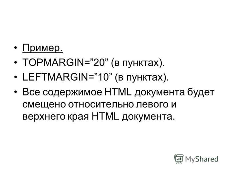 Пример. TOPMARGIN=20 (в пунктах). LEFTMARGIN=10 (в пунктах). Все содержимое HTML документа будет смещено относительно левого и верхнего края HTML документа.