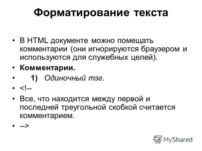 Форматирование текста В HTML документе можно помещать комментарии (они игнорируются браузером и используются для служебных целей). Комментарии. 1) Одиночный тэг. <!-- Все, что находится между первой и последней треугольной скобкой считается комментар