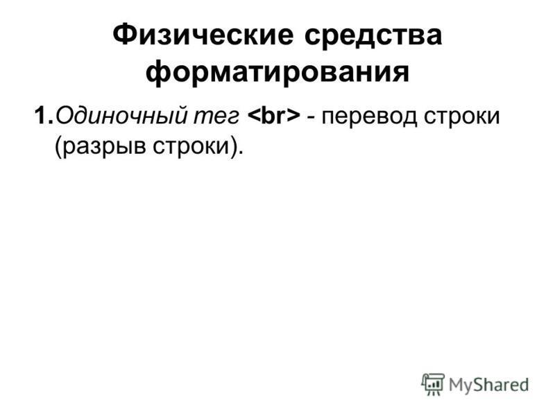 Физические средства форматирования 1. Одиночный тег - перевод строки (разрыв строки).