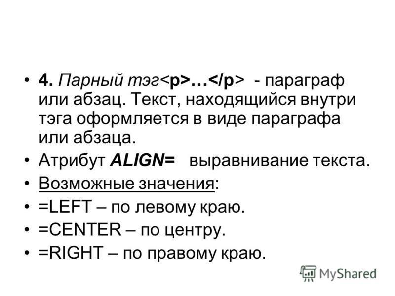 4. Парный тэг … - параграф или абзац. Текст, находящийся внутри тэга оформляется в виде параграфа или абзаца. Атрибут ALIGN= выравнивание текста. Возможные значения: =LEFT – по левому краю. =CENTER – по центру. =RIGHT – по правому краю.