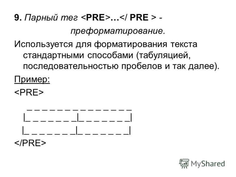 9. Парный тег … - преформатирование. Используется для форматирования текста стандартными способами (табуляцией, последовательностью пробелов и так далее). Пример: _ _ _ _ _ _ _ _ _ _ _ _ _ _ |_ _ _ _ _ _ _|_ _ _ _ _ _ _| |_ _ _ _ _ _ _|_ _ _ _ _ _ _|