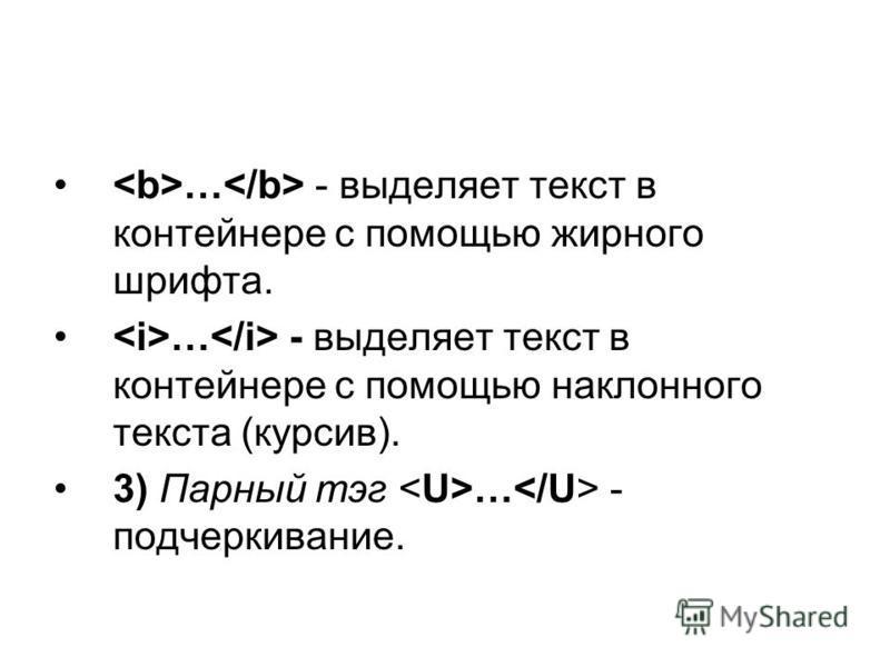 … - выделяет текст в контейнере с помощью жирного шрифта. … - выделяет текст в контейнере с помощью наклонного текста (курсив). 3) Парный тэг … - подчеркивание.