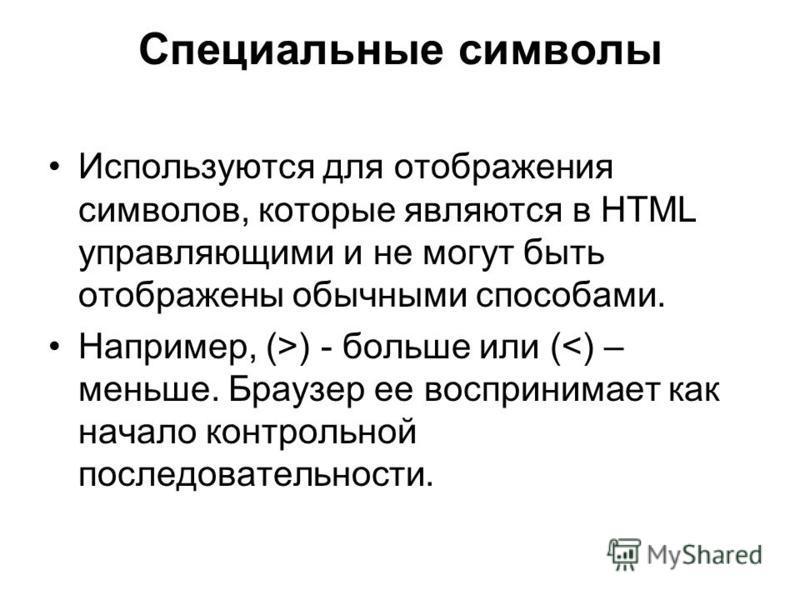 Специальные символы Используются для отображения символов, которые являются в HTML управляющими и не могут быть отображены обычными способами. Например, (>) - больше или (<) – меньше. Браузер ее воспринимает как начало контрольной последовательности.