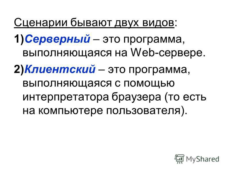Сценарии бывают двух видов: 1)Серверный – это программа, выполняющаяся на Web-сервере. 2)Клиентский – это программа, выполняющаяся с помощью интерпретатора браузера (то есть на компьютере пользователя).