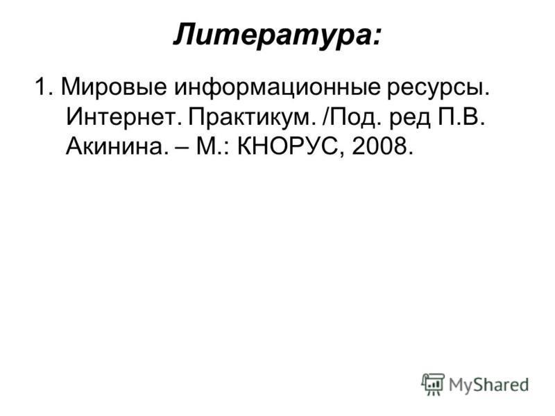 Литература: 1. Мировые информационные ресурсы. Интернет. Практикум. /Под. ред П.В. Акинина. – М.: КНОРУС, 2008.