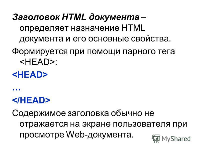 Заголовок HTML документа – определяет назначение HTML документа и его основные свойства. Формируется при помощи парного тега : … Содержимое заголовка обычно не отражается на экране пользователя при просмотре Web-документа.