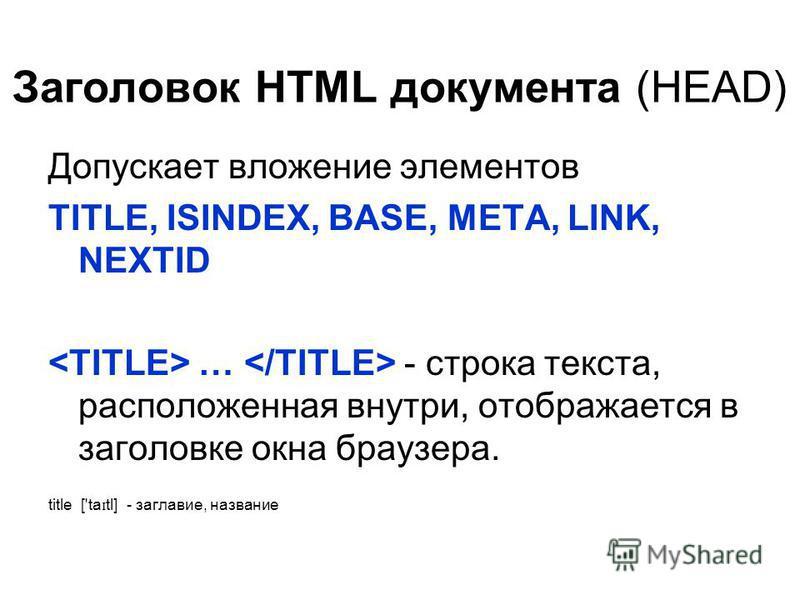 Заголовок HTML документа (HEAD) Допускает вложение элементов TITLE, ISINDEX, BASE, META, LINK, NEXTID … - строка текста, расположенная внутри, отображается в заголовке окна браузера. title ['ta ɪ tl] - заглавие, название