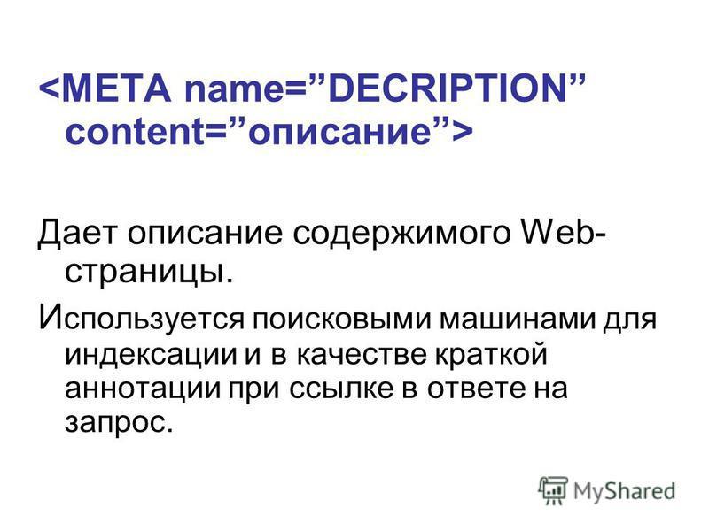 Дает описание содержимого Web- страницы. И спользуется поисковыми машинами для индексации и в качестве краткой аннотации при ссылке в ответе на запрос.