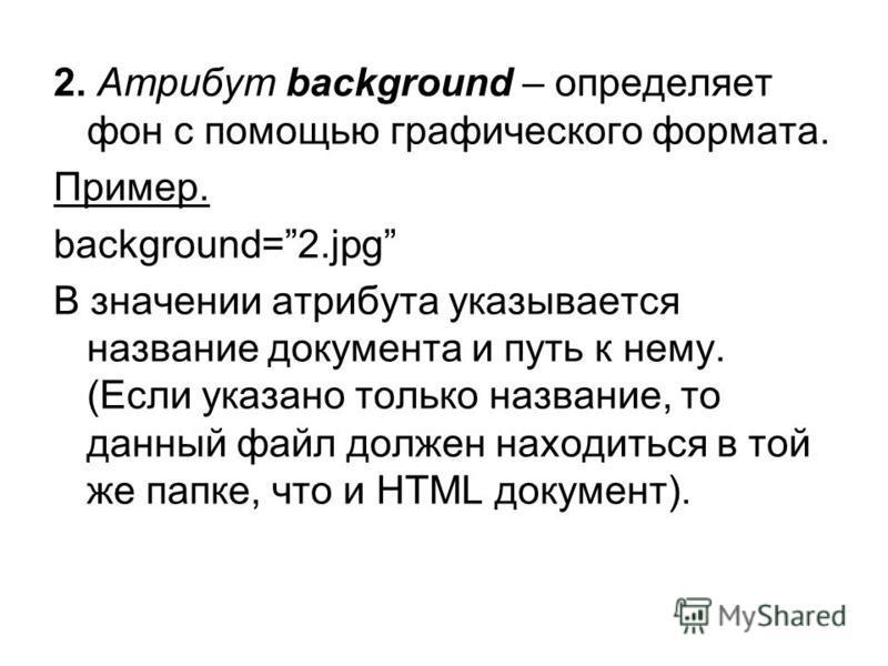 2. Атрибут background – определяет фон с помощью графического формата. Пример. background=2. jpg В значении атрибута указывается название документа и путь к нему. (Если указано только название, то данный файл должен находиться в той же папке, что и H