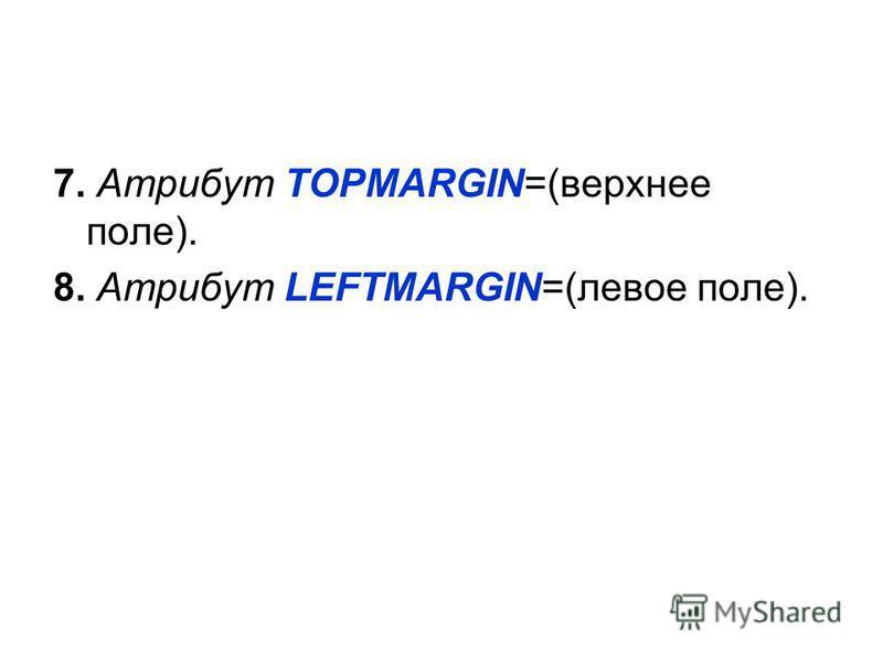 7. Атрибут TOPMARGIN=(верхнее поле). 8. Атрибут LEFTMARGIN=(левое поле).