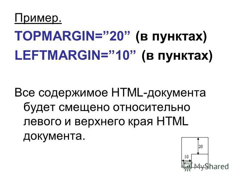 Пример. TOPMARGIN=20 (в пунктах) LEFTMARGIN=10 (в пунктах) Все содержимое HTML-документа будет смещено относительно левого и верхнего края HTML документа.