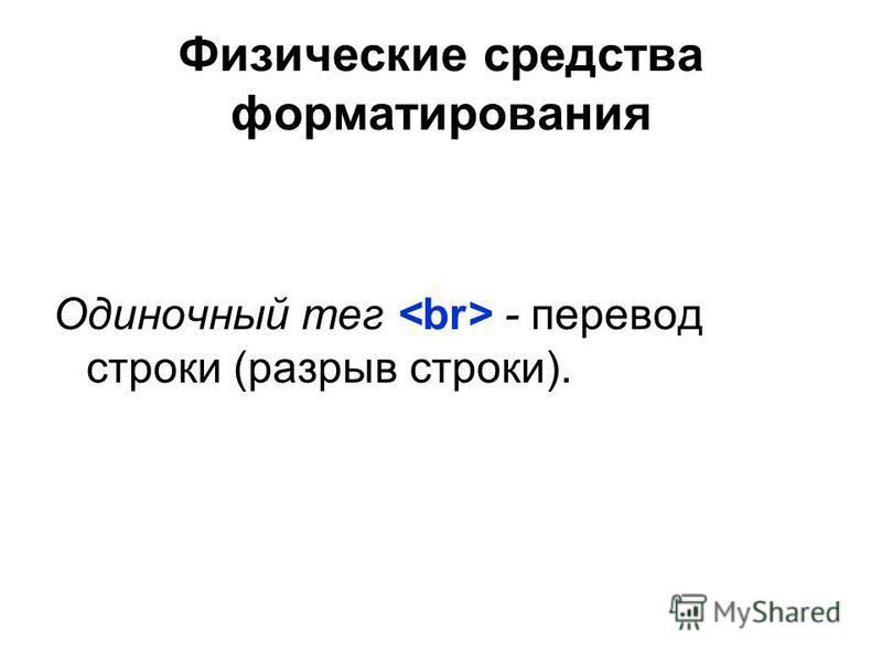 Физические средства форматерования Одиночный тег - перевод строки (разрыв строки).