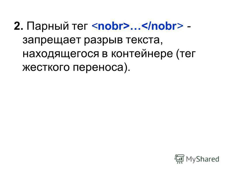 2. Парный тег … - запрещает разрыв текста, находящегося в контейнере (тег жесткого переноса).