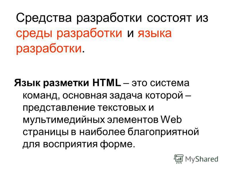 Средства разработки состоят из среды разработки и языка разработки. Язык разметки HTML – это система команд, основная задача которой – представление текстовых и мультимедийных элементов Web страницы в наиболее благоприятной для восприятия форме.