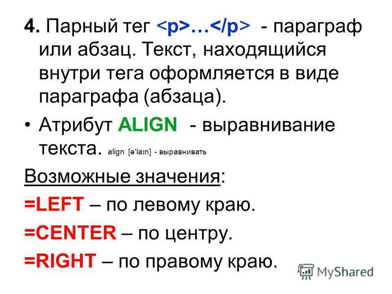4. Парный тег … - параграф или абзац. Текст, находящийся внутри тега оформляется в виде параграфа (абзаца). Атрибут ALIGN - выравнивание текста. align [ə'la ɪ n] - выравнивать Возможные значения: =LEFT – по левому краю. =CENTER – по центру. =RIGHT –