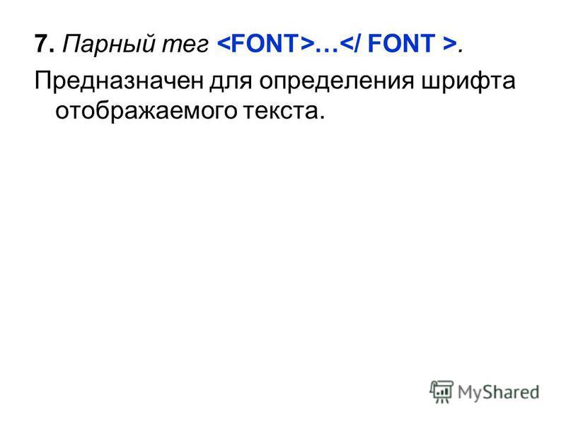 7. Парный тег …. Предназначен для определения шрифта отображаемого текста.