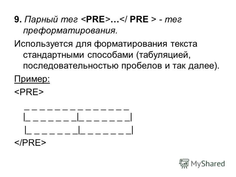 9. Парный тег … - тег переформатерования. Используется для форматерования текста стандартными способами (табуляцией, последовательностью пробелов и так далее). Пример: _ _ _ _ _ _ _ _ _ _ _ _ _ _ |_ _ _ _ _ _ _|_ _ _ _ _ _ _| |_ _ _ _ _ _ _|_ _ _ _ _