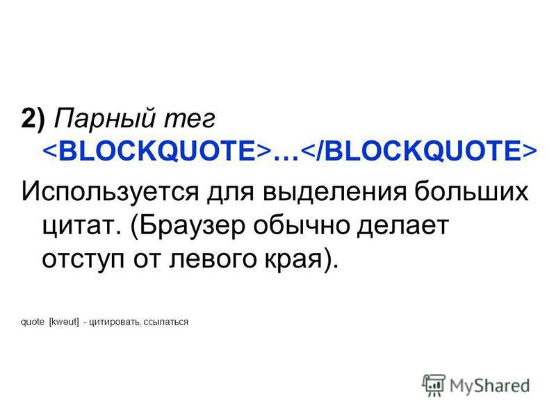 2) Парный тег … Используется для выделения больших цитат. (Браузер обычно делает отступ от левого края). quote [kwəut] - цитировать, ссылаться