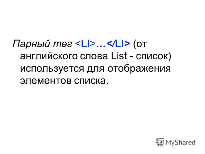 Парный тег … (от английского слова List - список) используется для отображения элементов списка.