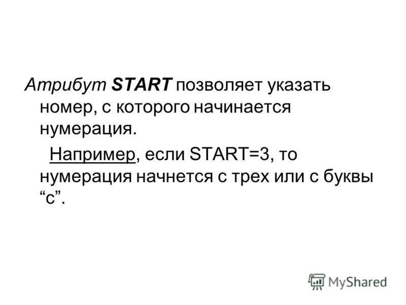Атрибут START позволяет указать номер, с которого начинается нумерация. Например, если START=3, то нумерация начнется с трех или с буквыc.