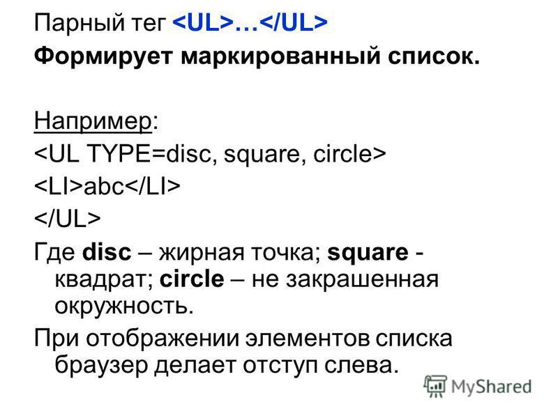 Парный тег … Формирует маркированный список. Например: abc Где disc – жирная точка; square - квадрат; circle – не закрашенная окружность. При отображении элементов списка браузер делает отступ слева.