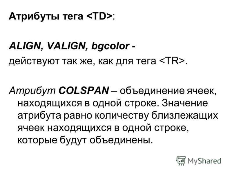 Атрибуты тега : ALIGN, VALIGN, bgcolor - действуют так же, как для тега. Атрибут COLSPAN – объединение ячеек, находящихся в одной строке. Значение атрибута равно количеству близлежащих ячеек находящихся в одной строке, которые будут объединены.