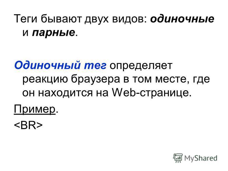 Теги бывают двух видов: одиночные и парные. Одиночный тег определяет реакцию браузера в том месте, где он находится на Web-странице. Пример.