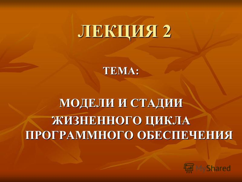 ЛЕКЦИЯ 2 ТЕМА: МОДЕЛИ И СТАДИИ ЖИЗНЕННОГО ЦИКЛА ПРОГРАММНОГО ОБЕСПЕЧЕНИЯ