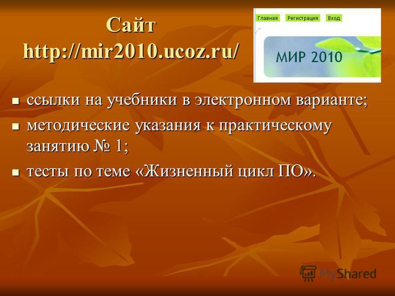 Сайт http://mir2010.ucoz.ru/ ссылки на учебники в электронном варианте; ссылки на учебники в электронном варианте; методические указания к практическому занятию 1; методические указания к практическому занятию 1; тесты по теме «Жизненный цикл ПО». те