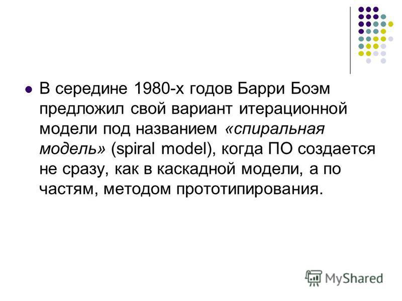 В середине 1980-х годов Барри Боэм предложил свой вариант итерационной модели под названием «спиральная модель» (spiral model), когда ПО создается не сразу, как в каскадной модели, а по частям, методом прототипирования.