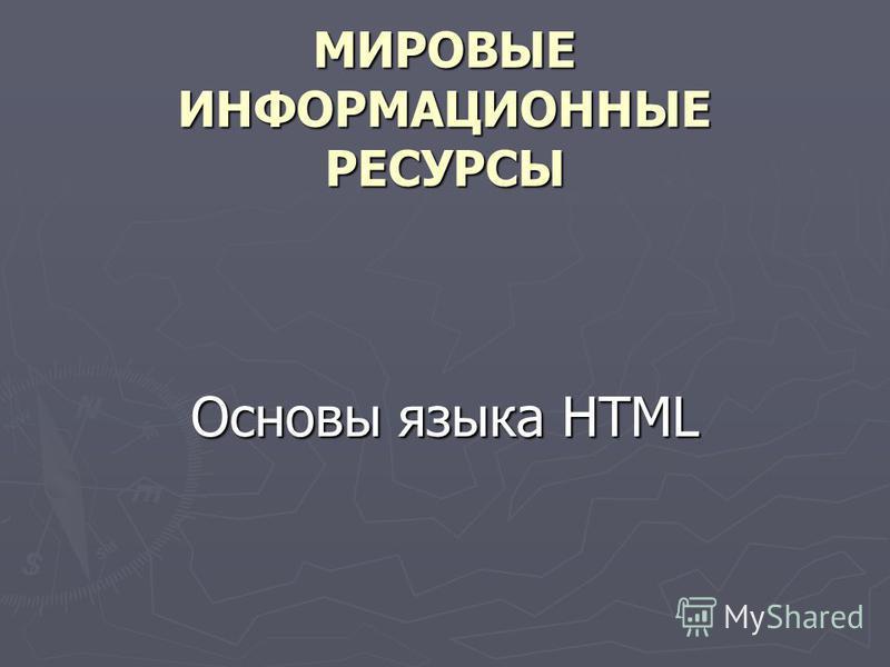 МИРОВЫЕ ИНФОРМАЦИОННЫЕ РЕСУРСЫ Основы языка HTML