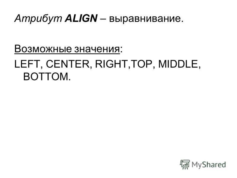 Атрибут ALIGN – выравнивание. Возможные значения: LEFT, CENTER, RIGHT,TOP, MIDDLE, BOTTOM.