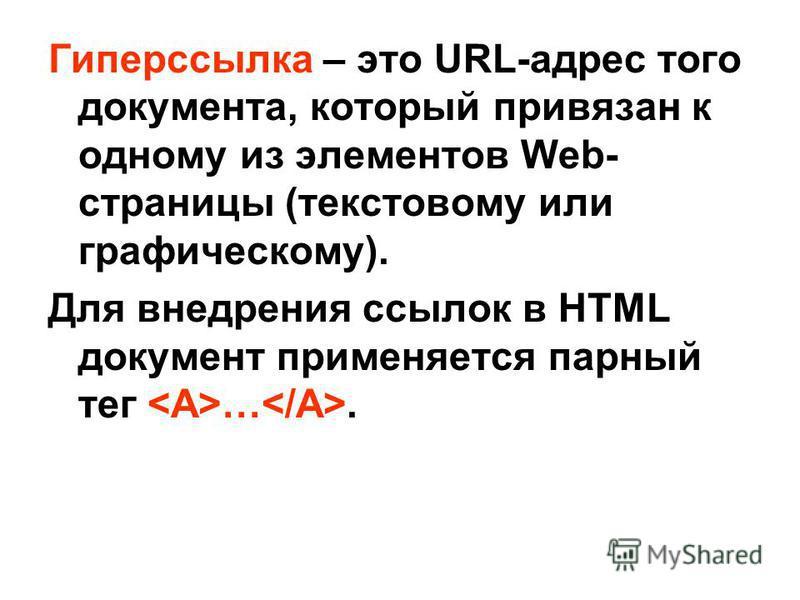 Гиперссылка – это URL-адрес того документа, который привязан к одному из элементов Web- страницы (текстовому или графическому). Для внедрения ссылок в HTML документ применяется парный тег ….