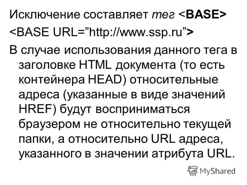 Исключение составляет тег В случае использования данного тега в заголовке HTML документа (то есть контейнера HEAD) относительные адреса (указанные в виде значений HREF) будут восприниматься браузером не относительно текущей папки, а относительно URL