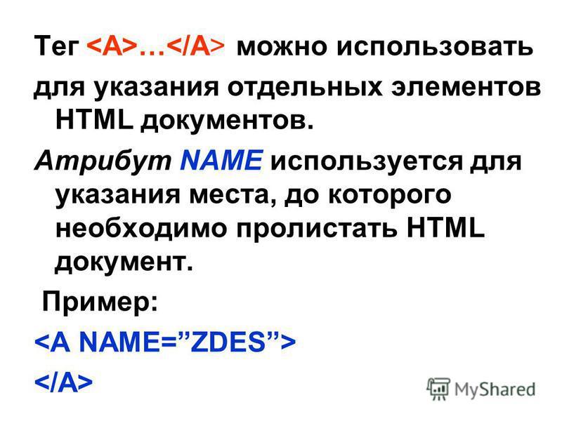 Тег … можно использовать для указания отдельных элементов HTML документов. Атрибут NAME используется для указания места, до которого необходимо пролистать HTML документ. Пример:
